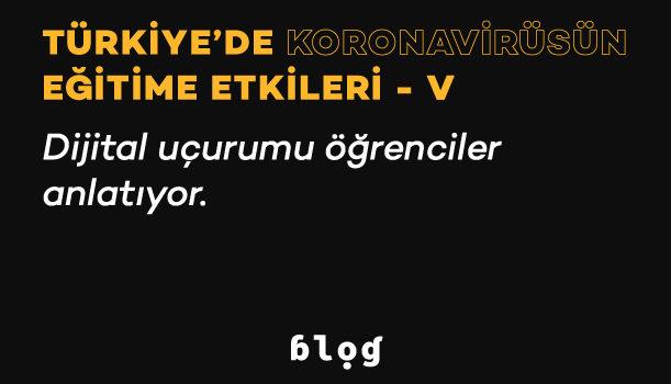 Türkiye'de Koronavirüsün Eğitime Etkileri – V | Dijital uçurumu öğrenciler anlatıyor