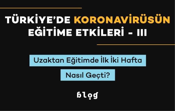Türkiye'de Koronavirüsün Eğitime Etkileri – III | Uzaktan eğitimin ilk iki haftası nasıl geçti?